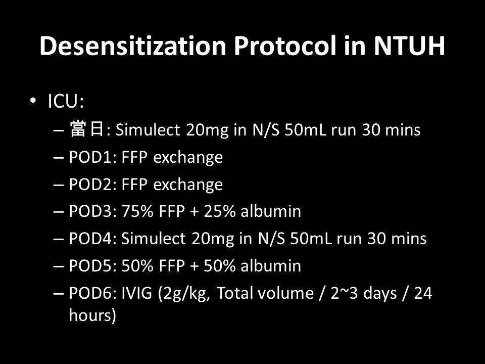 Desensitization Protocol in NTUH ICU: – 當日 : Simulect 20mg in N/S 50mL run 30 mins – POD1: FFP exchange – POD2: FFP exchange – POD3: 75% FFP + 25% alb