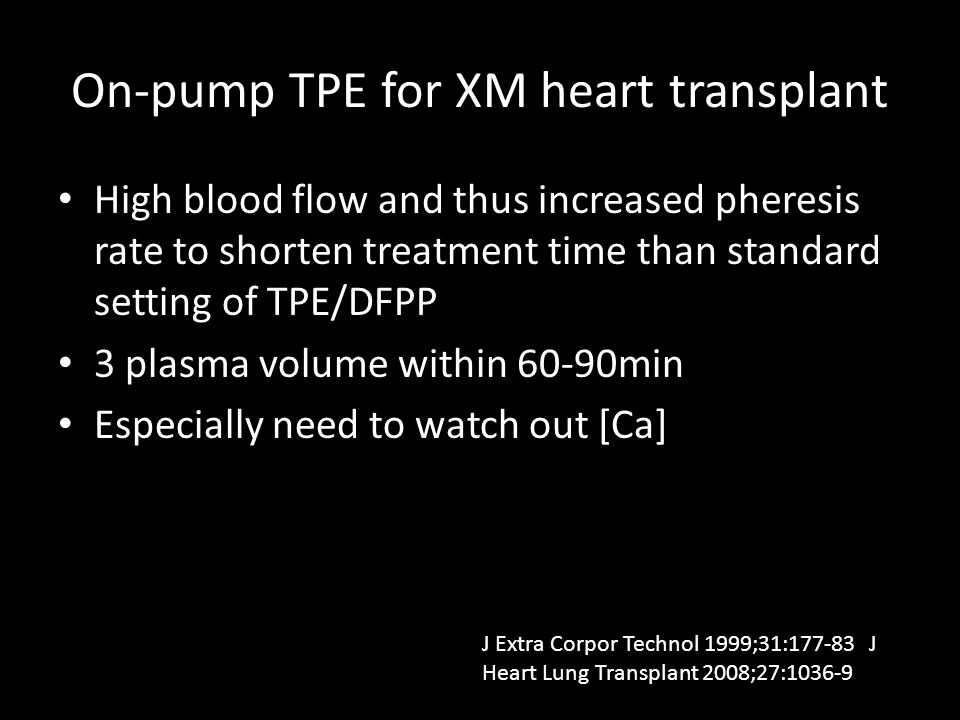 On-pump TPE for XM heart transplant High blood flow and thus increased pheresis rate to shorten treatment time than standard setting of TPE/DFPP 3 plasma volume within 60-90min Especially need to watch out [Ca] J Extra Corpor Technol 1999;31:177-83 J Heart Lung Transplant 2008;27:1036-9