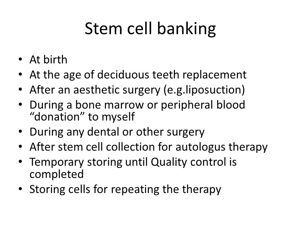 Stem cell banking At birth At the age of deciduous teeth replacement After an aesthetic surgery (e.g.liposuction) During a bone marrow or peripheral b