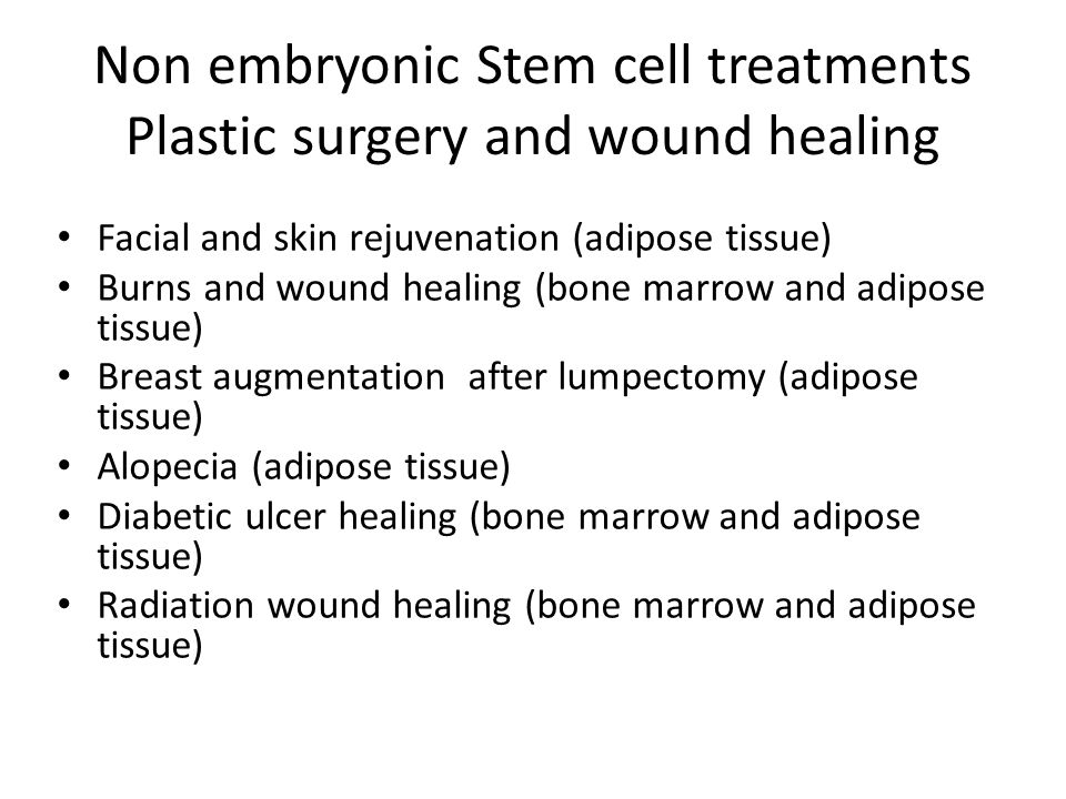 Non embryonic Stem cell treatments Plastic surgery and wound healing Facial and skin rejuvenation (adipose tissue) Burns and wound healing (bone marro