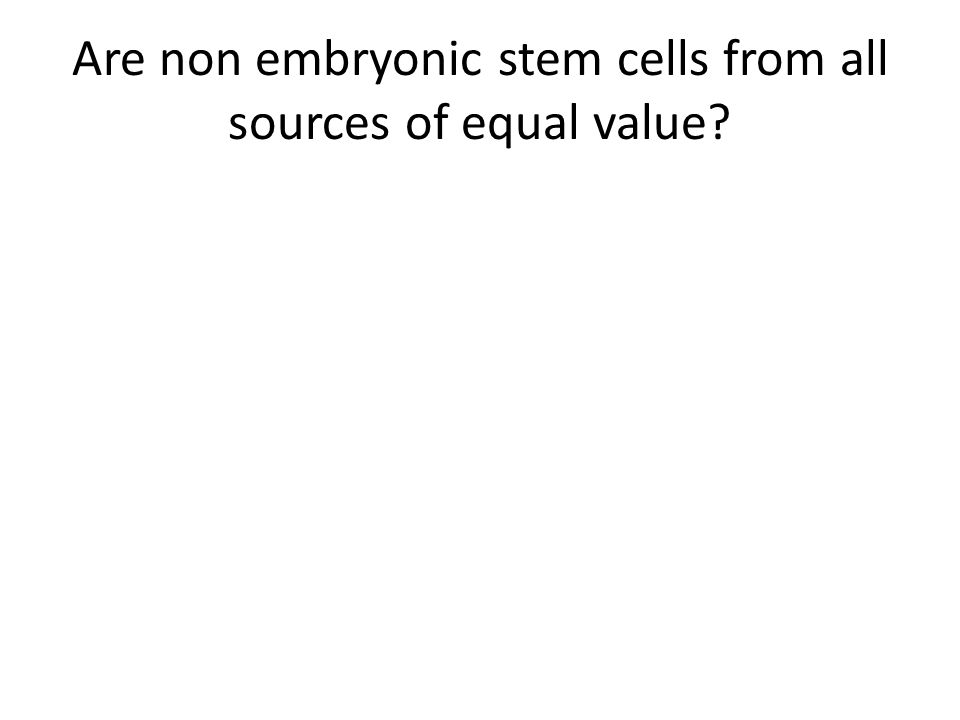 Are non embryonic stem cells from all sources of equal value?