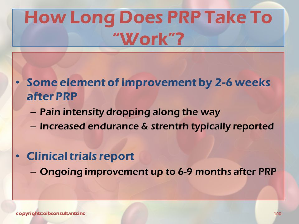 "How Long Does PRP Take To ""Work""? Some element of improvement by 2-6 weeks after PRP – Pain intensity dropping along the way – Increased endurance & s"