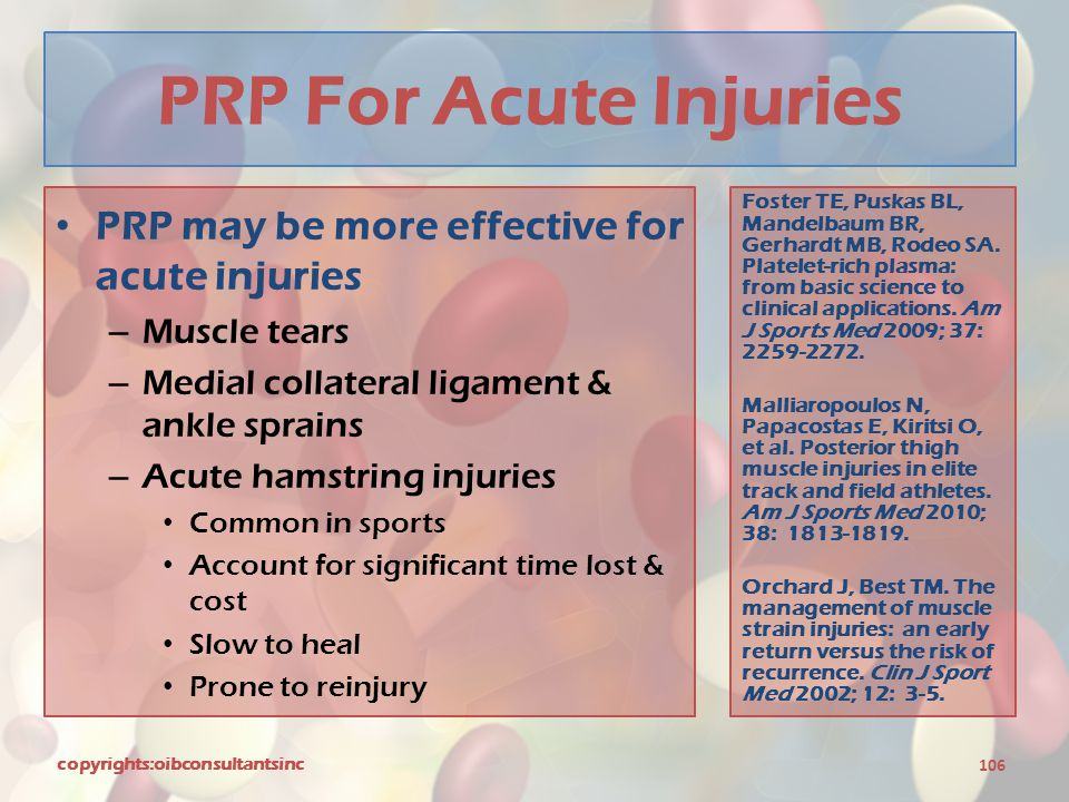 PRP For Acute Injuries PRP may be more effective for acute injuries – Muscle tears – Medial collateral ligament & ankle sprains – Acute hamstring inju