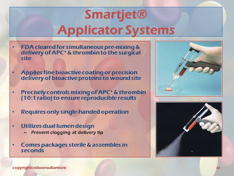 Smartjet® Applicator Systems FDA cleared for simultaneous pre-mixing & delivery of APC + & thrombin to the surgical site Applies fine bioactive coatin