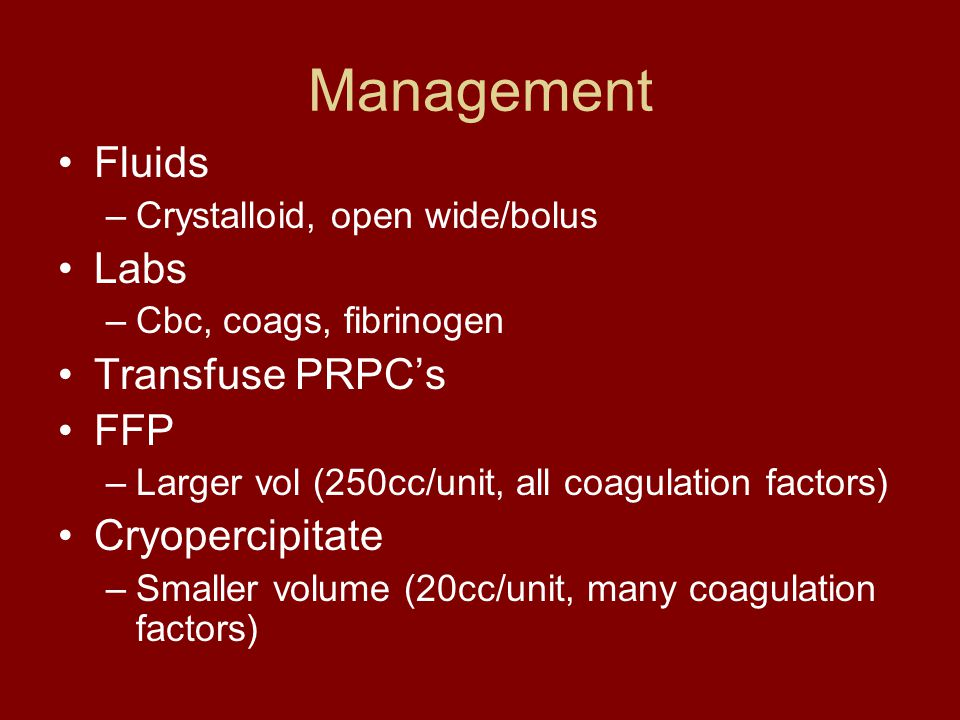 Management Fluids –Crystalloid, open wide/bolus Labs –Cbc, coags, fibrinogen Transfuse PRPC's FFP –Larger vol (250cc/unit, all coagulation factors) Cr