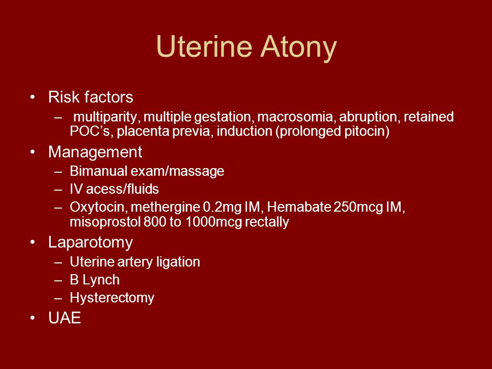 Uterine Atony Risk factors – multiparity, multiple gestation, macrosomia, abruption, retained POC's, placenta previa, induction (prolonged pitocin) Ma