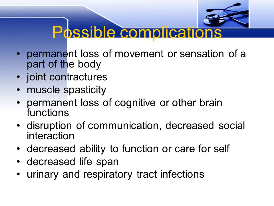 Possible complications permanent loss of movement or sensation of a part of the body joint contractures muscle spasticity permanent loss of cognitive or other brain functions disruption of communication, decreased social interaction decreased ability to function or care for self decreased life span urinary and respiratory tract infections