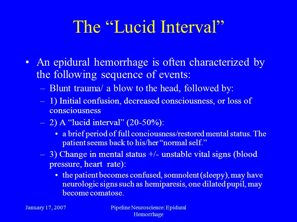 January 17, 2007Pipeline Neuroscience: Epidural Hemorrhage The Lucid Interval An epidural hemorrhage is often characterized by the following sequence of events: –Blunt trauma/ a blow to the head, followed by: –1) Initial confusion, decreased consciousness, or loss of consciousness –2) A lucid interval (20-50%): a brief period of full conciousness/restored mental status.