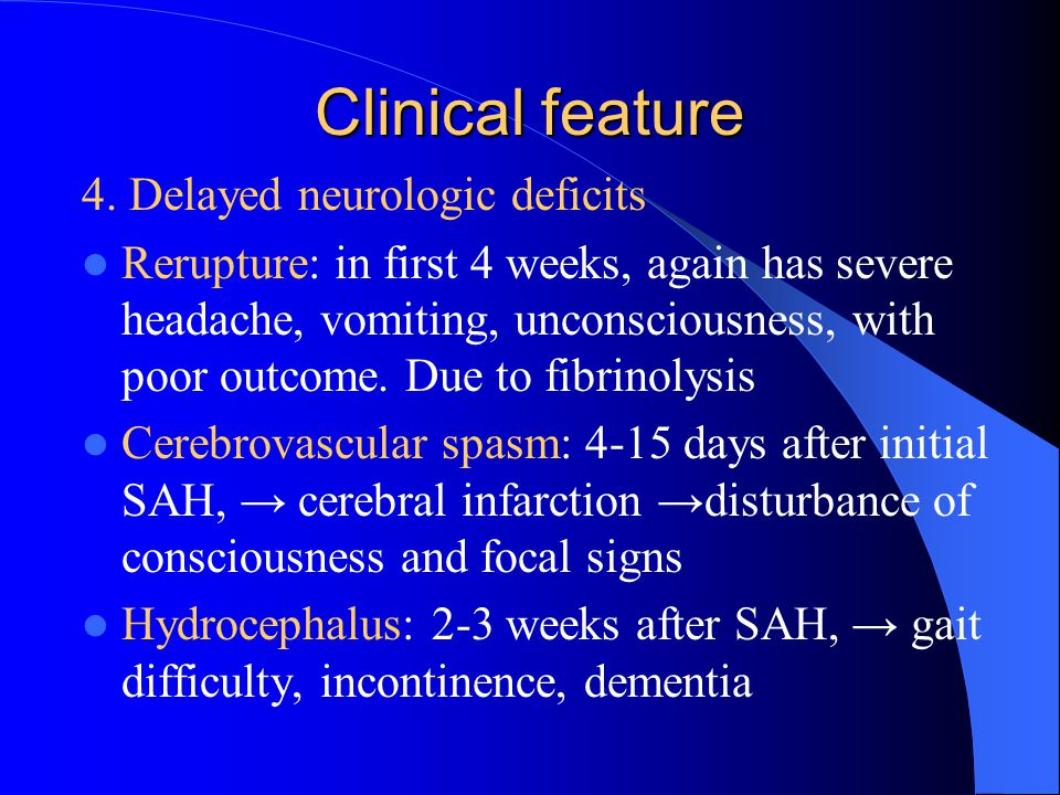 4. Delayed neurologic deficits Rerupture: in first 4 weeks, again has severe headache, vomiting, unconsciousness, with poor outcome. Due to fibrinolys
