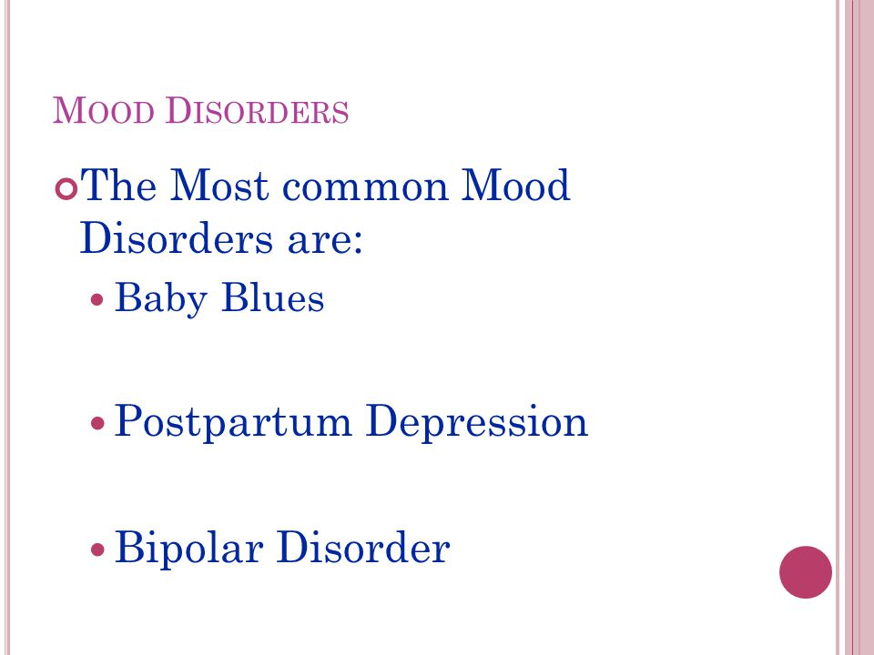 M OOD D ISORDERS The Most common Mood Disorders are: Baby Blues Postpartum Depression Bipolar Disorder