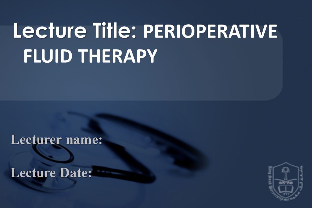Lecture Title: Lecture Title: PERIOPERATIVE FLUID THERAPY Lecturer name: Lecture Date: