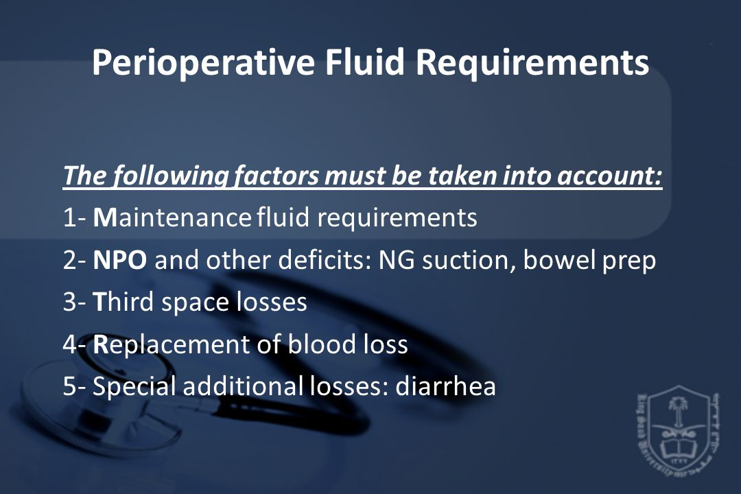 Perioperative Fluid Requirements The following factors must be taken into account: 1- Maintenance fluid requirements 2- NPO and other deficits: NG suction, bowel prep 3- Third space losses 4- Replacement of blood loss 5- Special additional losses: diarrhea