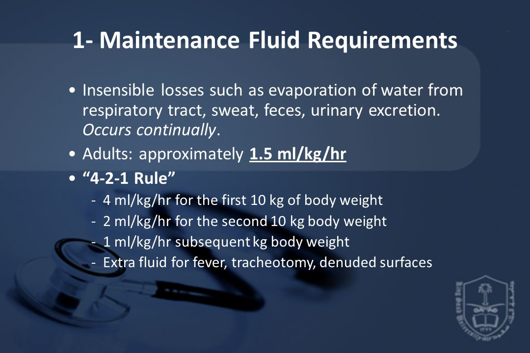 1- Maintenance Fluid Requirements Insensible losses such as evaporation of water from respiratory tract, sweat, feces, urinary excretion.