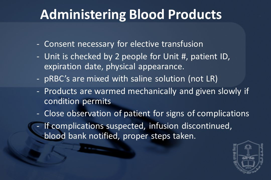 Administering Blood Products -Consent necessary for elective transfusion -Unit is checked by 2 people for Unit #, patient ID, expiration date, physical appearance.
