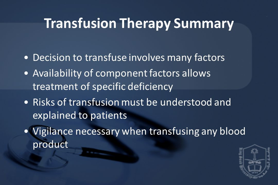 Transfusion Therapy Summary Decision to transfuse involves many factors Availability of component factors allows treatment of specific deficiency Risks of transfusion must be understood and explained to patients Vigilance necessary when transfusing any blood product