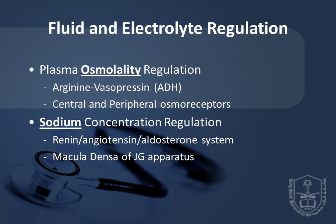 Fluid and Electrolyte Regulation Plasma Osmolality Regulation -Arginine-Vasopressin (ADH) -Central and Peripheral osmoreceptors Sodium Concentration Regulation -Renin/angiotensin/aldosterone system -Macula Densa of JG apparatus