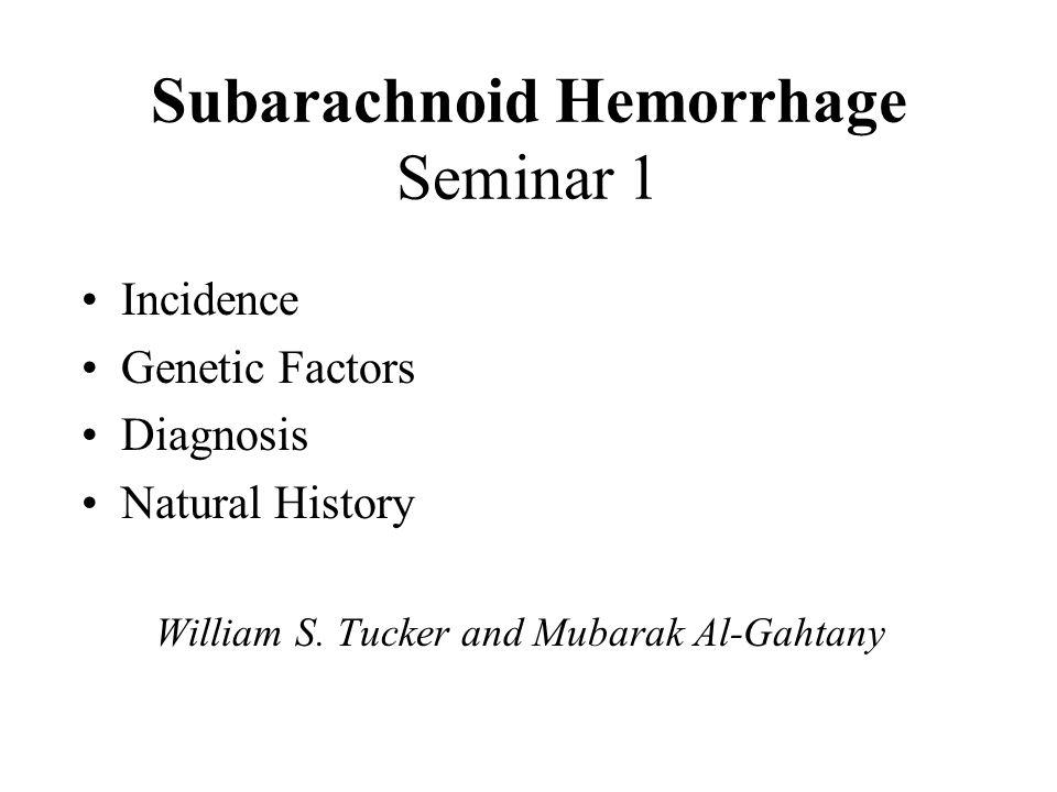 Subarachnoid Hemorrhage Seminar 1 Incidence Genetic Factors Diagnosis Natural History William S. Tucker and Mubarak Al-Gahtany