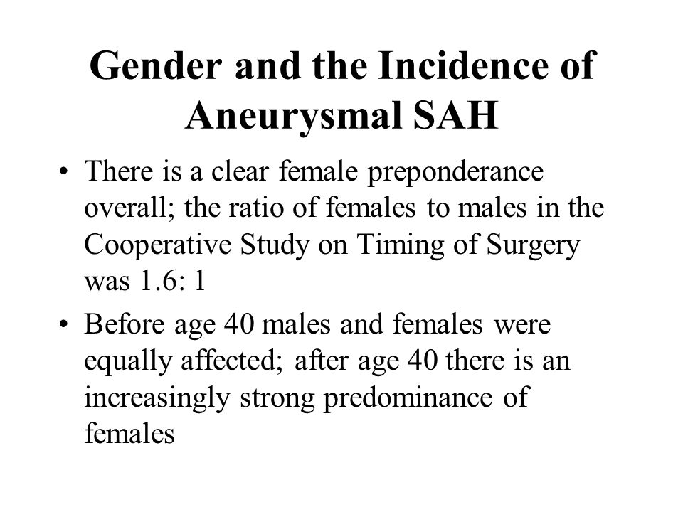 Gender and the Incidence of Aneurysmal SAH There is a clear female preponderance overall; the ratio of females to males in the Cooperative Study on Timing of Surgery was 1.6: 1 Before age 40 males and females were equally affected; after age 40 there is an increasingly strong predominance of females