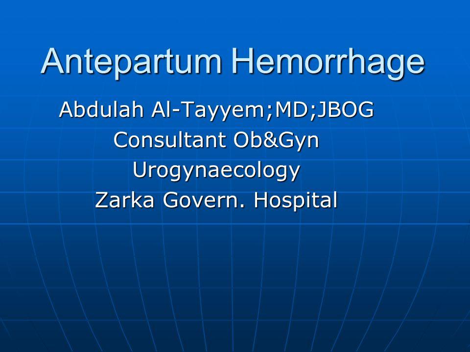 Antepartum Hemorrhage Abdulah Al-Tayyem;MD;JBOG Consultant Ob&Gyn Urogynaecology Zarka Govern.