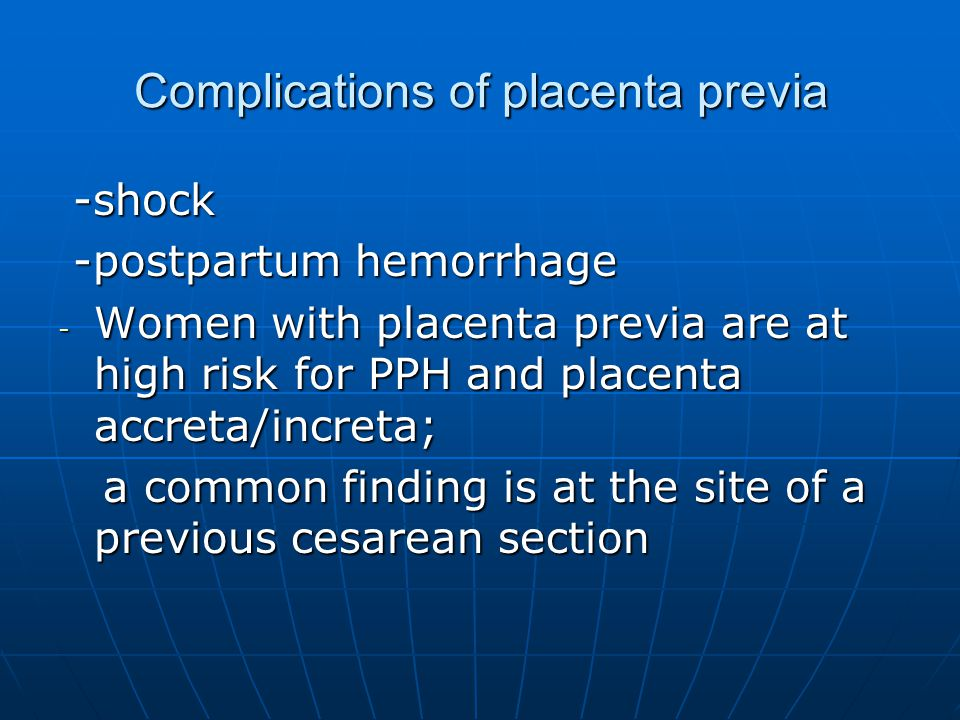 Complications of placenta previa -shock -shock -postpartum hemorrhage -postpartum hemorrhage - Women with placenta previa are at high risk for PPH and placenta accreta/increta; a common finding is at the site of a previous cesarean section a common finding is at the site of a previous cesarean section