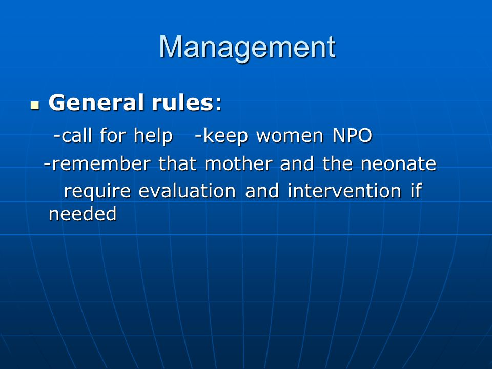 Management General rules: General rules: -call for help -keep women NPO -call for help -keep women NPO -remember that mother and the neonate -remember that mother and the neonate require evaluation and intervention if needed require evaluation and intervention if needed