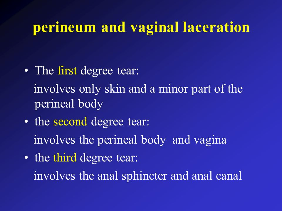 perineum and vaginal laceration The first degree tear: involves only skin and a minor part of the perineal body the second degree tear: involves the perineal body and vagina the third degree tear: involves the anal sphincter and anal canal