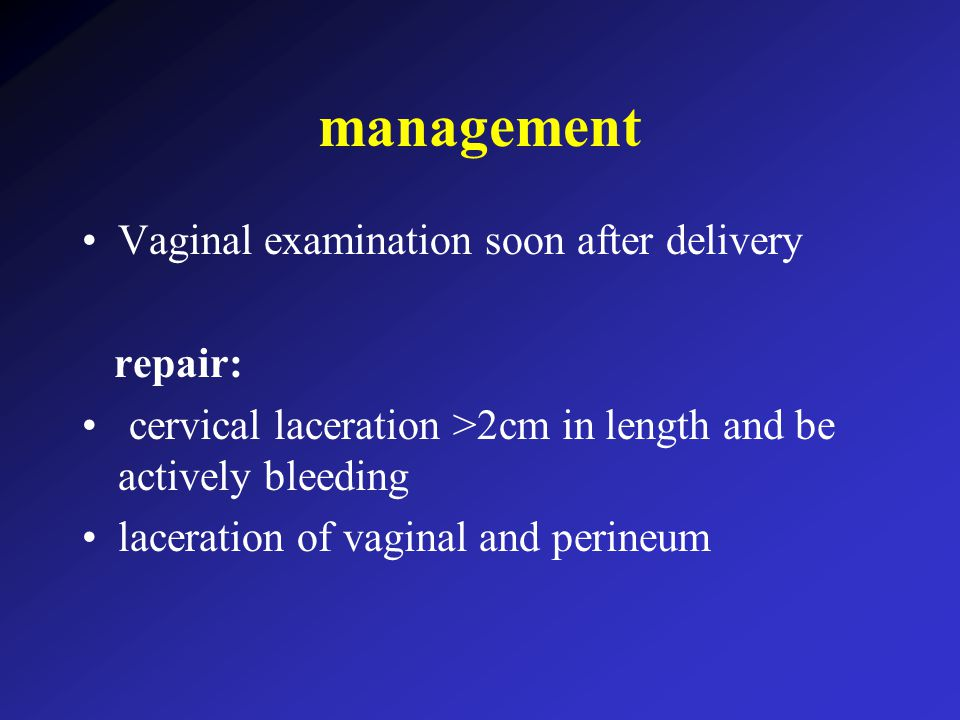 management Vaginal examination soon after delivery repair: cervical laceration >2cm in length and be actively bleeding laceration of vaginal and perineum