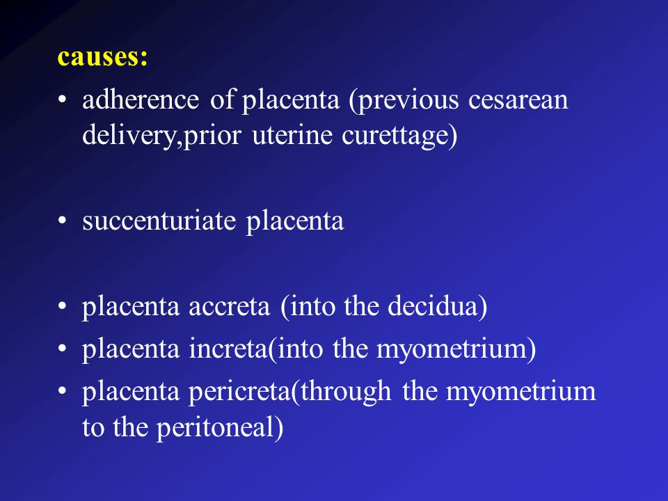 causes: adherence of placenta (previous cesarean delivery,prior uterine curettage) succenturiate placenta placenta accreta (into the decidua) placenta increta(into the myometrium) placenta pericreta(through the myometrium to the peritoneal)