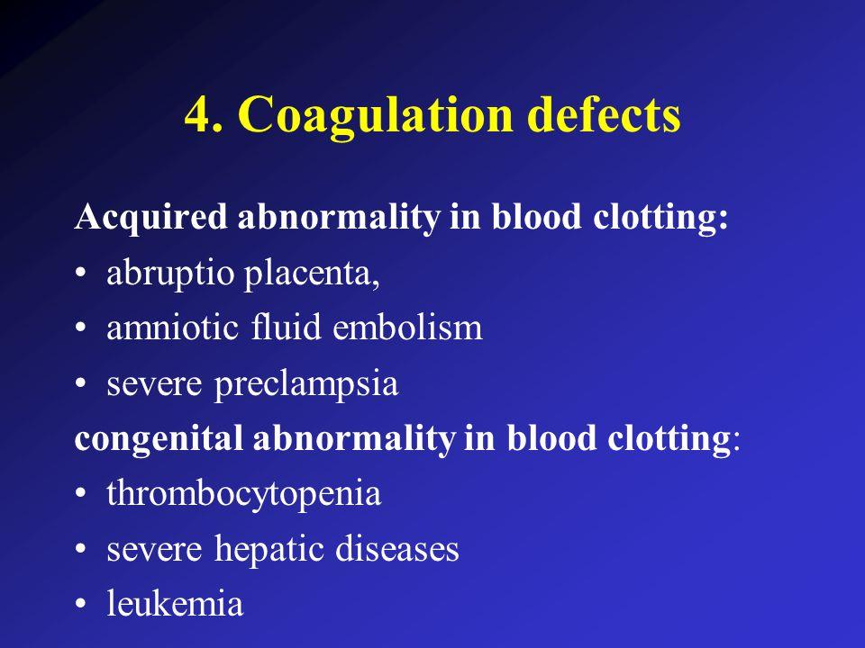 4. Coagulation defects Acquired abnormality in blood clotting: abruptio placenta, amniotic fluid embolism severe preclampsia congenital abnormality in