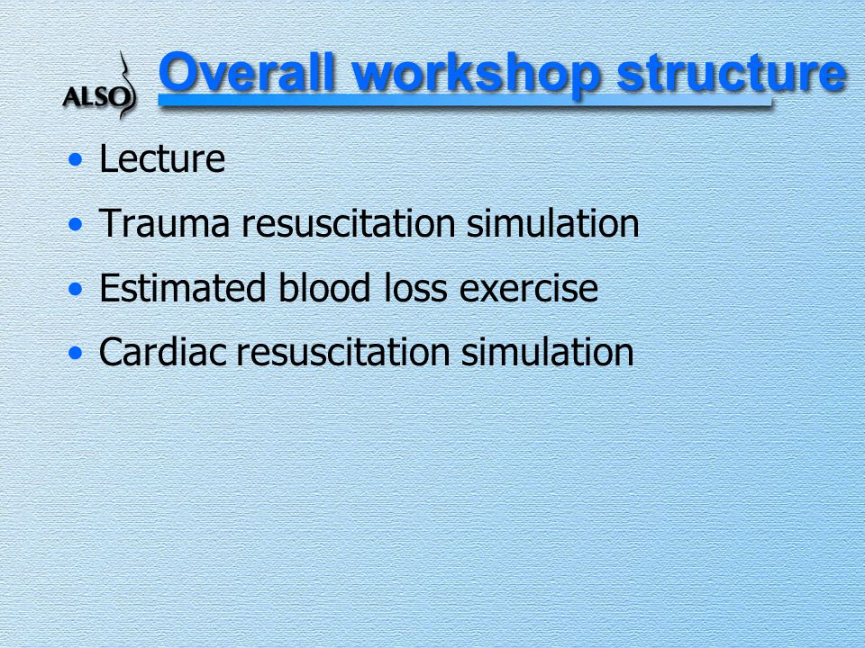 Overall workshop structure Lecture Trauma resuscitation simulation Estimated blood loss exercise Cardiac resuscitation simulation