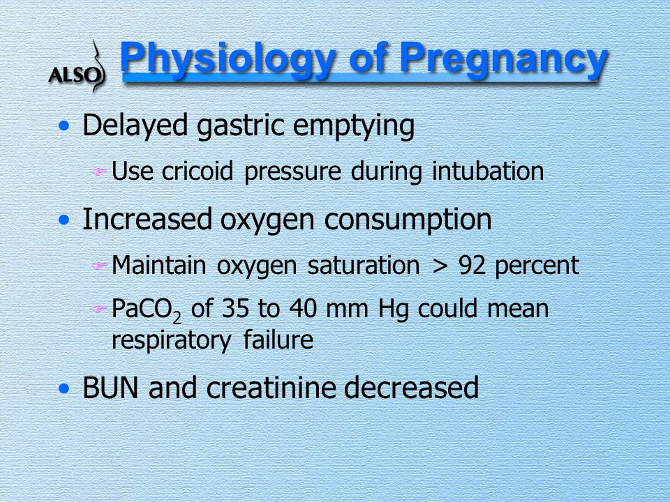 Physiology of Pregnancy Delayed gastric emptying F Use cricoid pressure during intubation Increased oxygen consumption F Maintain oxygen saturation >