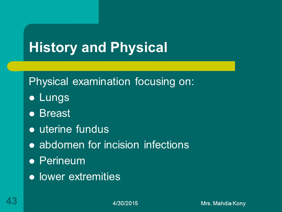 History and Physical Physical examination focusing on: Lungs Breast uterine fundus abdomen for incision infections Perineum lower extremities 4/30/201