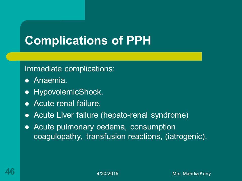 Complications of PPH Immediate complications: Anaemia. HypovolemicShock. Acute renal failure. Acute Liver failure (hepato-renal syndrome) Acute pulmon