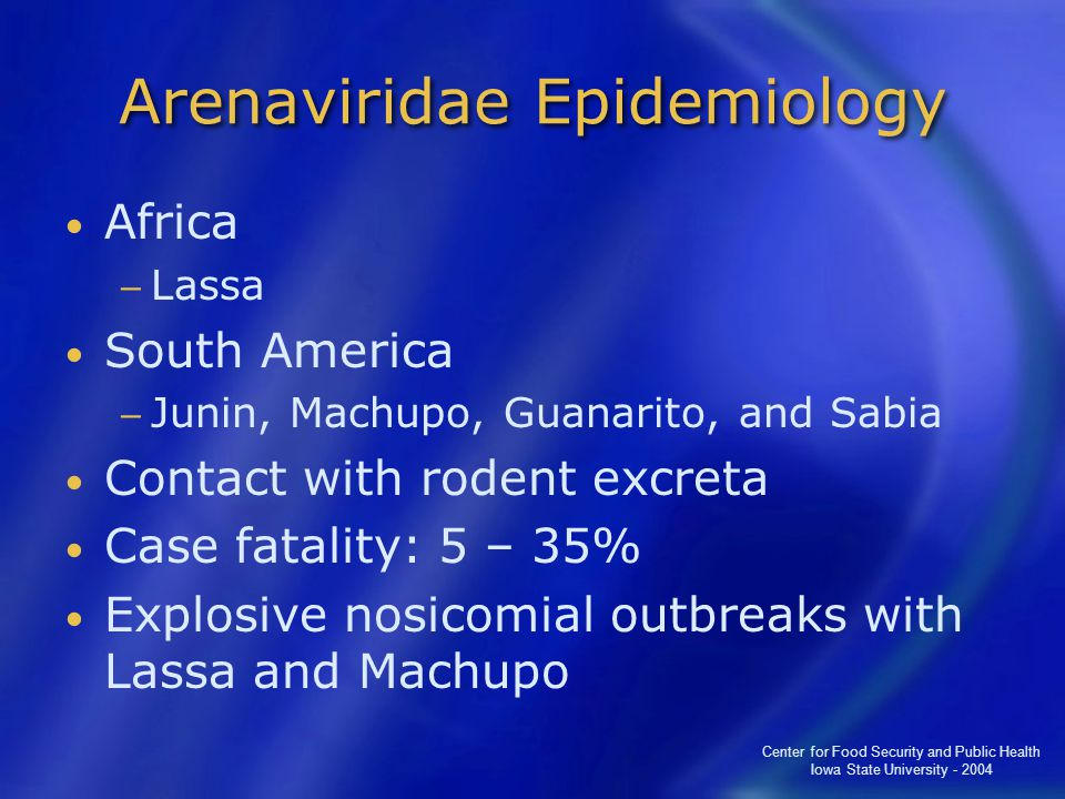 Center for Food Security and Public Health Iowa State University - 2004 Arenaviridae Epidemiology Africa − Lassa South America − Junin, Machupo, Guanarito, and Sabia Contact with rodent excreta Case fatality: 5 – 35% Explosive nosicomial outbreaks with Lassa and Machupo