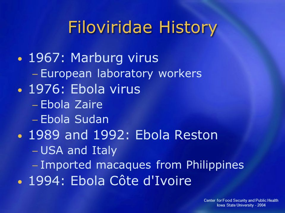 Center for Food Security and Public Health Iowa State University - 2004 Filoviridae History 1967: Marburg virus − European laboratory workers 1976: Ebola virus − Ebola Zaire − Ebola Sudan 1989 and 1992: Ebola Reston − USA and Italy − Imported macaques from Philippines 1994: Ebola Côte d Ivoire