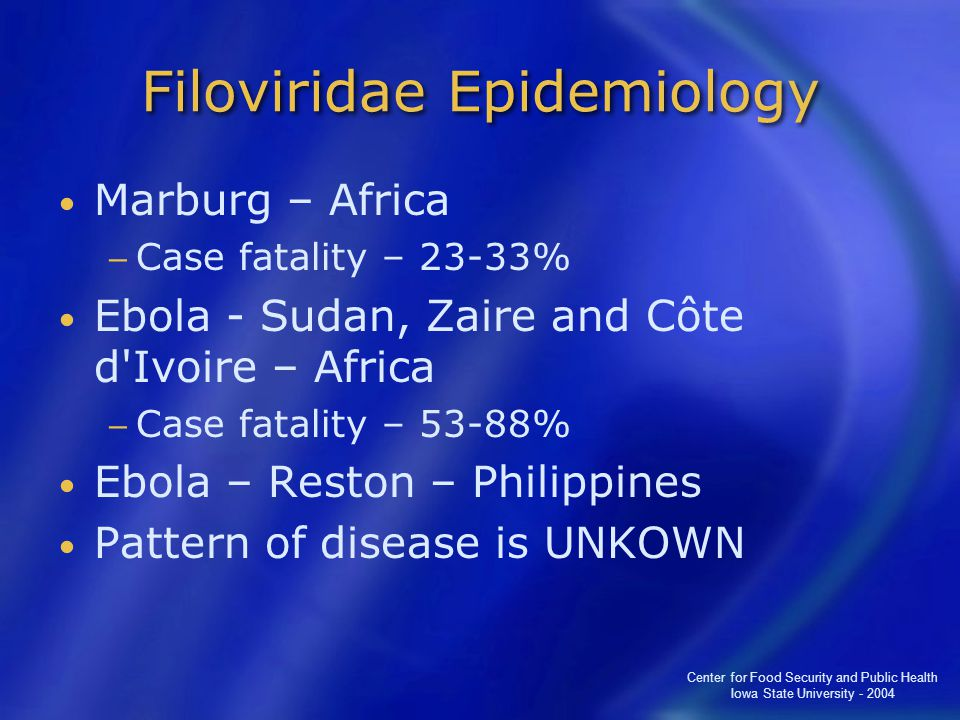 Center for Food Security and Public Health Iowa State University - 2004 Filoviridae Epidemiology Marburg – Africa − Case fatality – 23-33% Ebola - Sudan, Zaire and Côte d Ivoire – Africa − Case fatality – 53-88% Ebola – Reston – Philippines Pattern of disease is UNKOWN