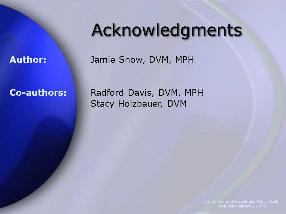 Center for Food Security and Public Health Iowa State University - 2004 Acknowledgments Author: Co-authors: Jamie Snow, DVM, MPH Radford Davis, DVM, MPH Stacy Holzbauer, DVM