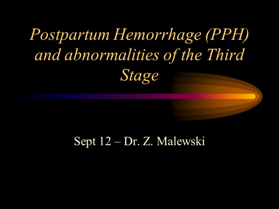Postpartum Hemorrhage (PPH) and abnormalities of the Third Stage Sept 12 – Dr. Z. Malewski