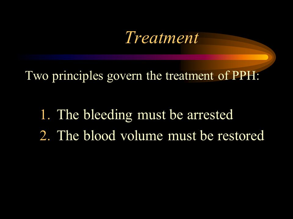 Treatment Two principles govern the treatment of PPH: 1.The bleeding must be arrested 2.The blood volume must be restored