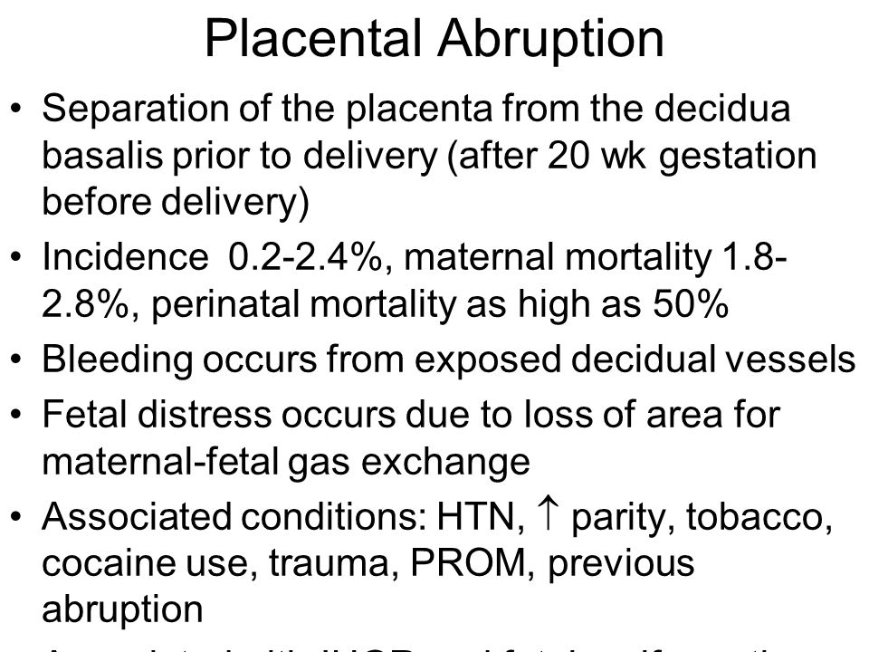 Placental Abruption Separation of the placenta from the decidua basalis prior to delivery (after 20 wk gestation before delivery) Incidence 0.2-2.4%,