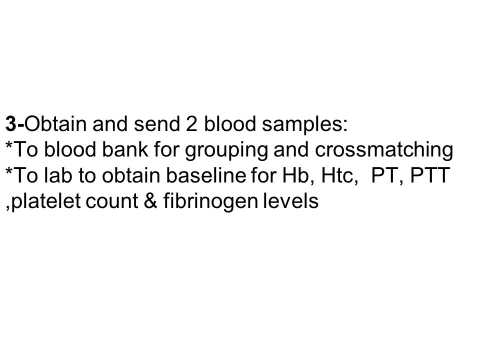 3-Obtain and send 2 blood samples: *To blood bank for grouping and crossmatching *To lab to obtain baseline for Hb, Htc, PT, PTT,platelet count & fibr
