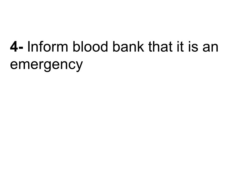 4- Inform blood bank that it is an emergency