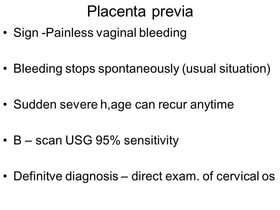 Placenta previa Sign -Painless vaginal bleeding Bleeding stops spontaneously (usual situation) Sudden severe h,age can recur anytime B – scan USG 95%