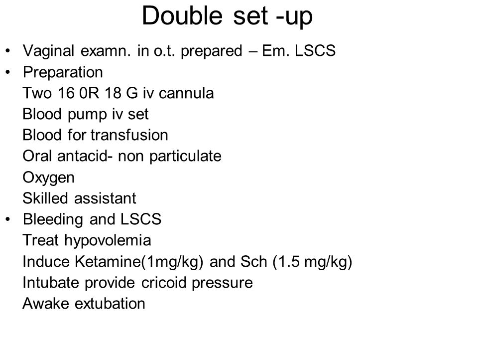 Double set -up Vaginal examn. in o.t. prepared – Em. LSCS Preparation Two 16 0R 18 G iv cannula Blood pump iv set Blood for transfusion Oral antacid-