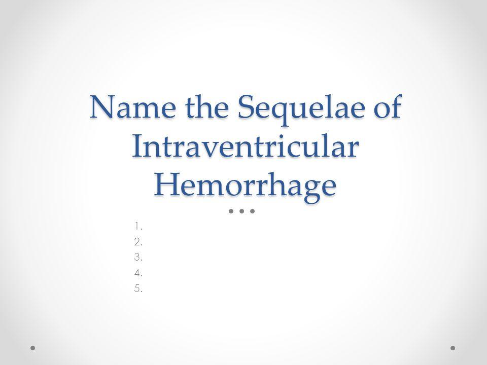 Name the Sequelae of Intraventricular Hemorrhage 1. 2. 3. 4. 5.
