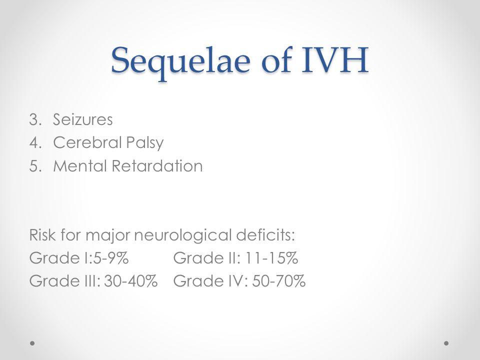 Sequelae of IVH 3.Seizures 4.Cerebral Palsy 5.Mental Retardation Risk for major neurological deficits: Grade I:5-9%Grade II: 11-15% Grade III: 30-40%G