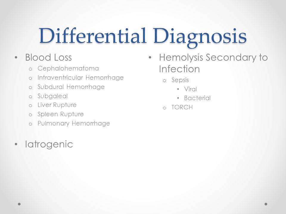 Differential Diagnosis Hemolysis Secondary to Infection o Sepsis Viral Bacterial o TORCH Blood Loss o Cephalohematoma o Intraventricular Hemorrhage o