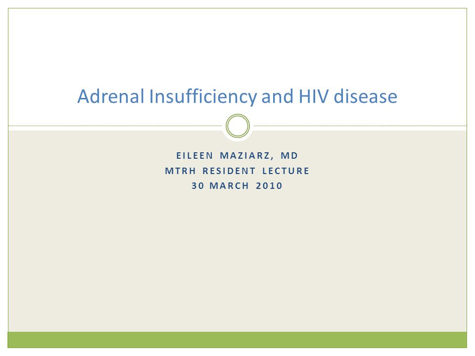 EILEEN MAZIARZ, MD MTRH RESIDENT LECTURE 30 MARCH 2010 Adrenal Insufficiency and HIV disease