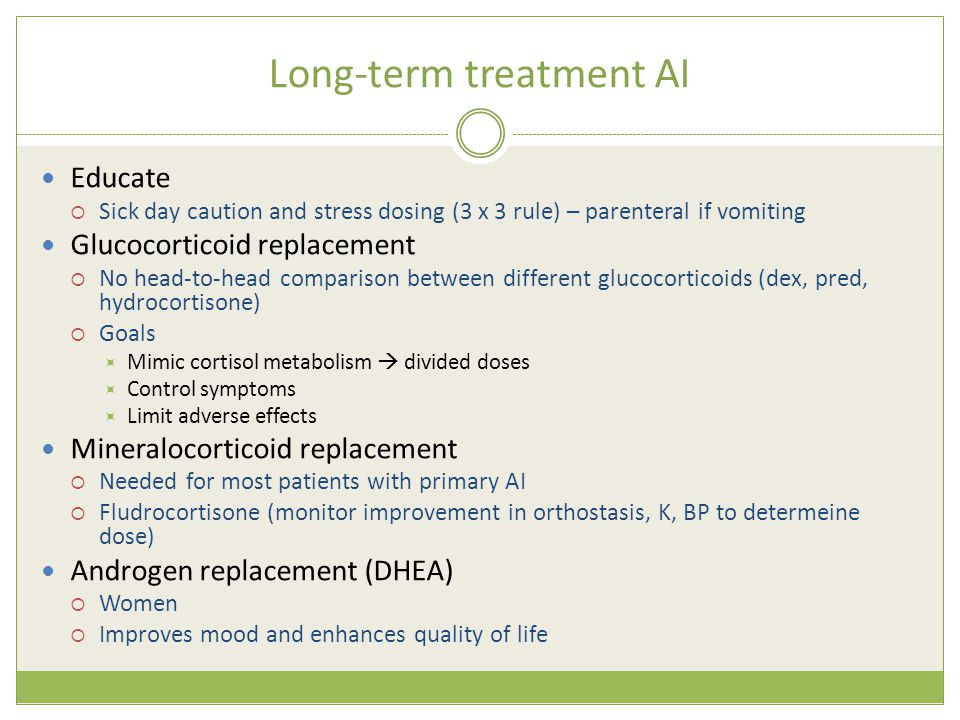 Long-term treatment AI Educate  Sick day caution and stress dosing (3 x 3 rule) – parenteral if vomiting Glucocorticoid replacement  No head-to-head comparison between different glucocorticoids (dex, pred, hydrocortisone)  Goals  Mimic cortisol metabolism  divided doses  Control symptoms  Limit adverse effects Mineralocorticoid replacement  Needed for most patients with primary AI  Fludrocortisone (monitor improvement in orthostasis, K, BP to determeine dose) Androgen replacement (DHEA)  Women  Improves mood and enhances quality of life