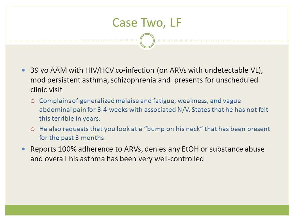 Case Two, LF 39 yo AAM with HIV/HCV co-infection (on ARVs with undetectable VL), mod persistent asthma, schizophrenia and presents for unscheduled clinic visit  Complains of generalized malaise and fatigue, weakness, and vague abdominal pain for 3-4 weeks with associated N/V.